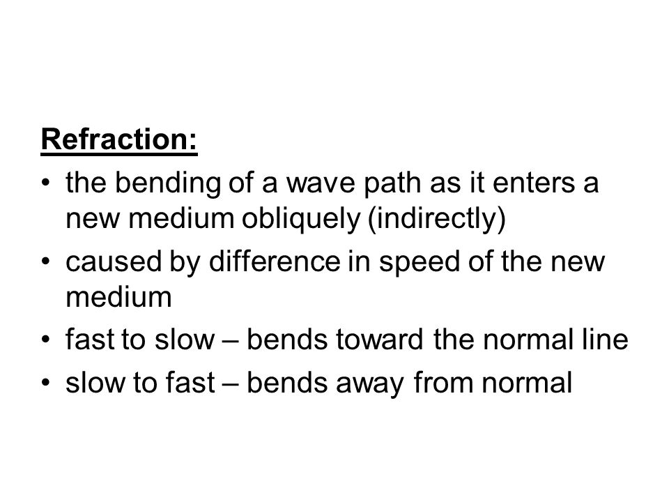 Refraction: the bending of a wave path as it enters a new medium obliquely (indirectly) caused by difference in speed of the new medium fast to slow – bends toward the normal line slow to fast – bends away from normal