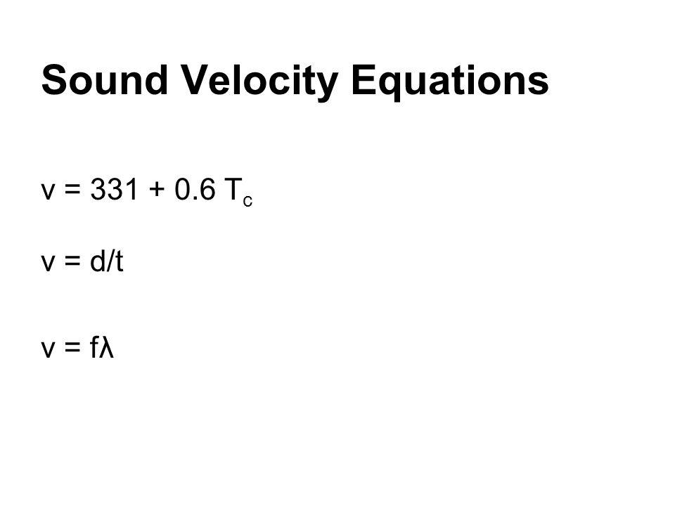 Sound Velocity Equations v = 331 + 0.6 T c v = d/t v = fλ
