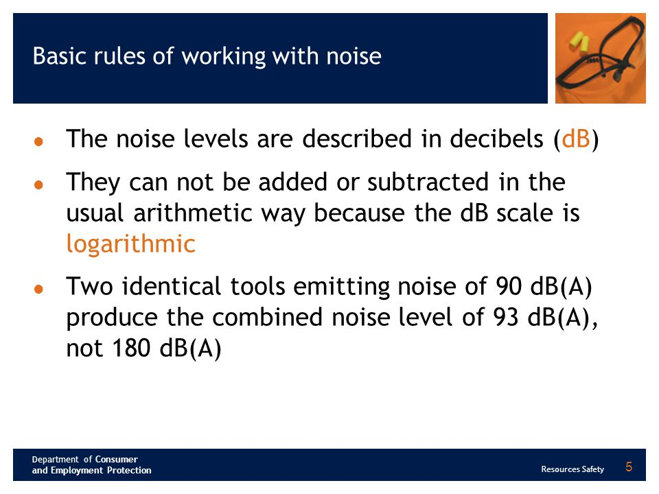 Department of Consumer and Employment Protection Resources Safety Basic rules of working with noise ( continued) 3 dB(A) increase corresponds to a doubling of sound energy 10 dB(A) increase corresponds to a 10 times increase of the sound energy 20 dB(A) increase corresponds to a 100 times increase of the sound energy 6