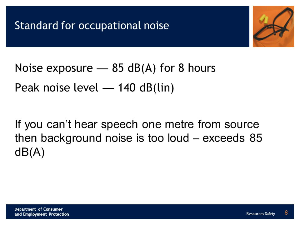 Department of Consumer and Employment Protection Resources Safety Typical noise levels at operator's ear level Noise source Noise range dB(A) Haulage truck80-89 Dozer82-85 Excavator81-86 Jumbo drill102-108 Impact wrench97-103 Angle grinder92-106 Airleg drill110-120 9