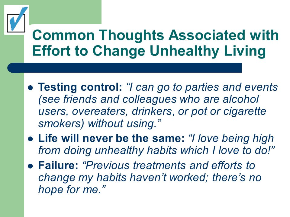 Common Thoughts Associated with Effort to Change Unhealthy Living Testing control: I can go to parties and events (see friends and colleagues who are alcohol users, overeaters, drinkers, or pot or cigarette smokers) without using. Life will never be the same: I love being high from doing unhealthy habits which I love to do! Failure: Previous treatments and efforts to change my habits haven't worked; there's no hope for me. 2