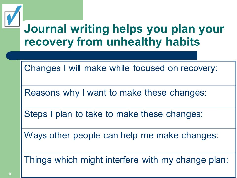 Journal writing helps you plan your recovery from unhealthy habits Changes I will make while focused on recovery: Reasons why I want to make these changes: Steps I plan to take to make these changes: Ways other people can help me make changes: Things which might interfere with my change plan: 6