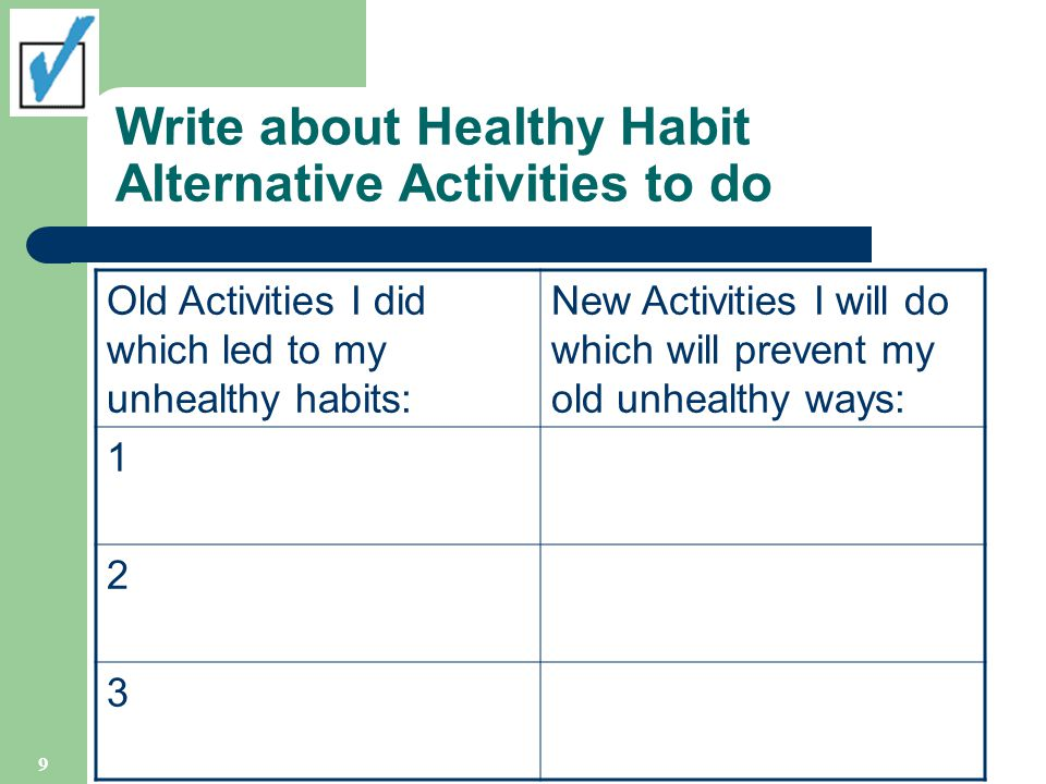 Write about Healthy Habit Alternative Activities to do Old Activities I did which led to my unhealthy habits: New Activities I will do which will prevent my old unhealthy ways: 1 2 3 9