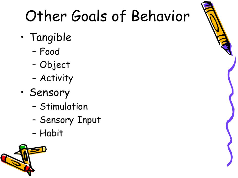 Other Goals of Behavior Tangible –Food –Object –Activity Sensory –Stimulation –Sensory Input –Habit