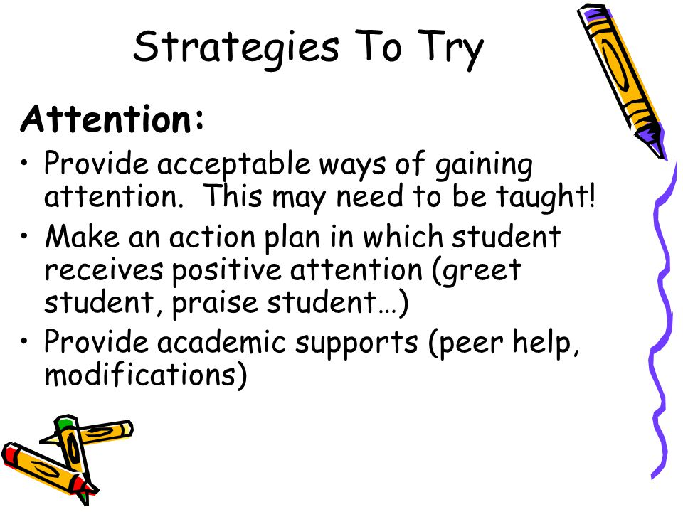 Strategies To Try Attention: Provide acceptable ways of gaining attention. This may need to be taught! Make an action plan in which student receives p