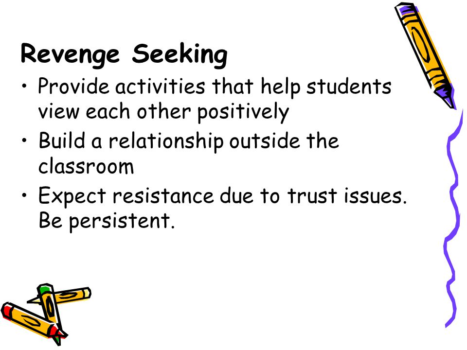 Revenge Seeking Provide activities that help students view each other positively Build a relationship outside the classroom Expect resistance due to t