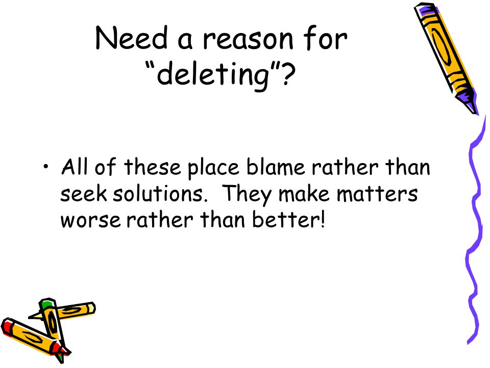 "Need a reason for ""deleting""? All of these place blame rather than seek solutions. They make matters worse rather than better!"