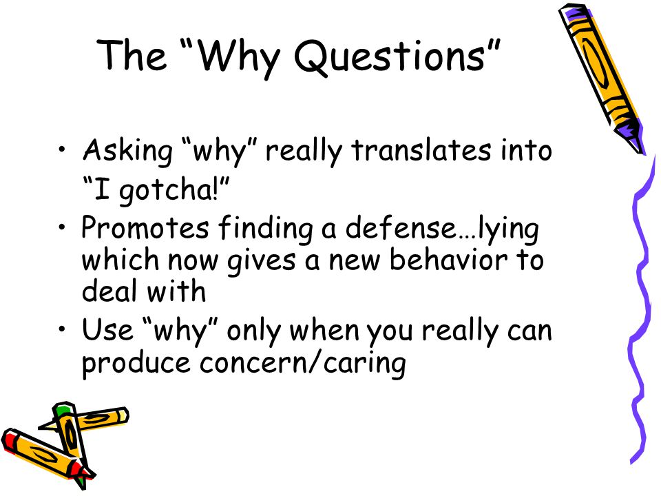"The ""Why Questions"" Asking ""why"" really translates into ""I gotcha!"" Promotes finding a defense…lying which now gives a new behavior to deal with Use """