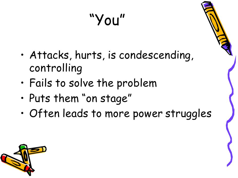 """You"" Attacks, hurts, is condescending, controlling Fails to solve the problem Puts them ""on stage"" Often leads to more power struggles"