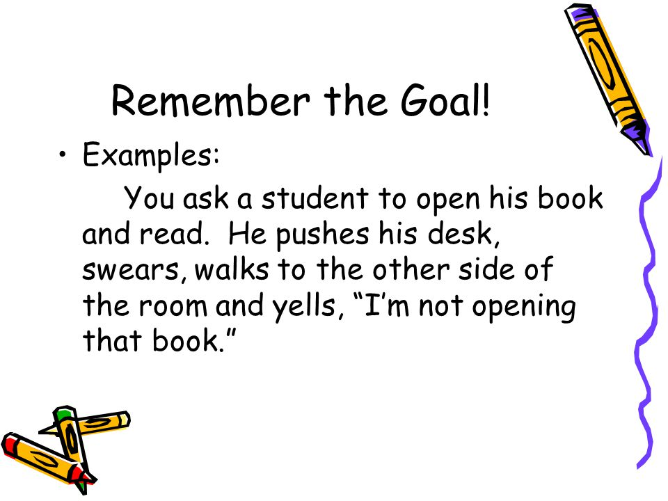 Remember the Goal! Examples: You ask a student to open his book and read. He pushes his desk, swears, walks to the other side of the room and yells, ""