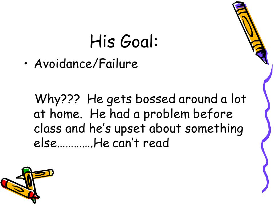 His Goal: Avoidance/Failure Why??? He gets bossed around a lot at home. He had a problem before class and he's upset about something else………….He can't