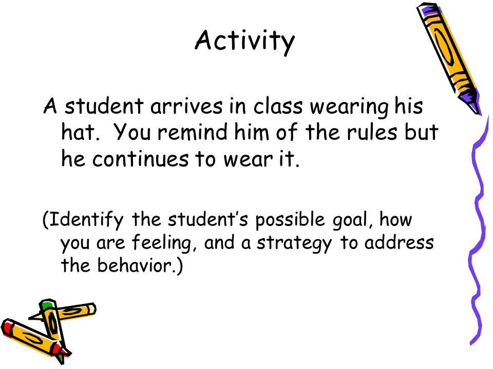 Activity A student arrives in class wearing his hat. You remind him of the rules but he continues to wear it. (Identify the student's possible goal, h