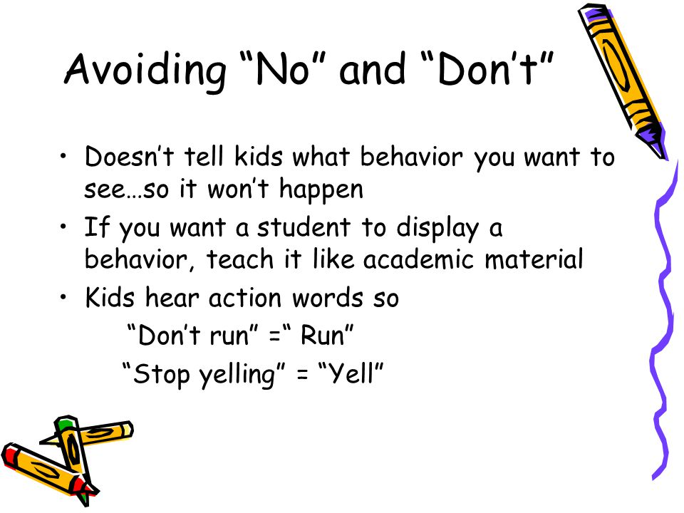 "Avoiding ""No"" and ""Don't"" Doesn't tell kids what behavior you want to see…so it won't happen If you want a student to display a behavior, teach it lik"