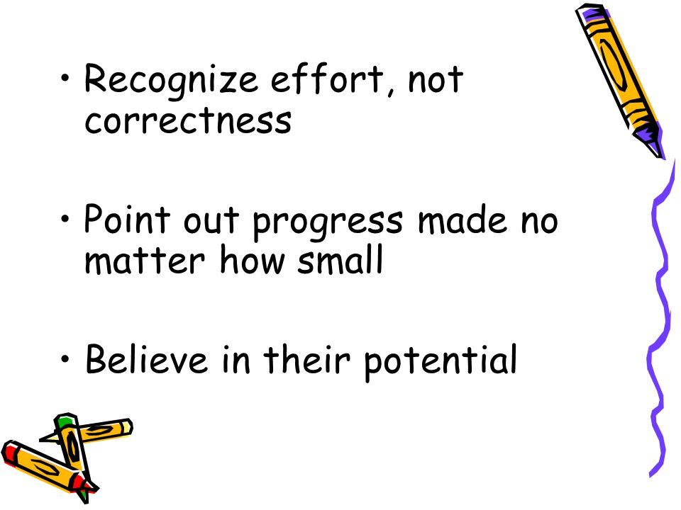 Recognize effort, not correctness Point out progress made no matter how small Believe in their potential
