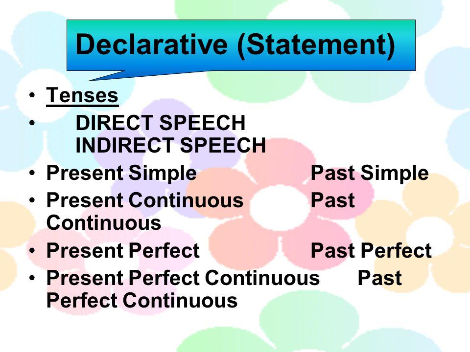 Declarative (Statement) Tenses DIRECT SPEECH INDIRECT SPEECH Present SimplePast Simple Present ContinuousPast Continuous Present PerfectPast Perfect P