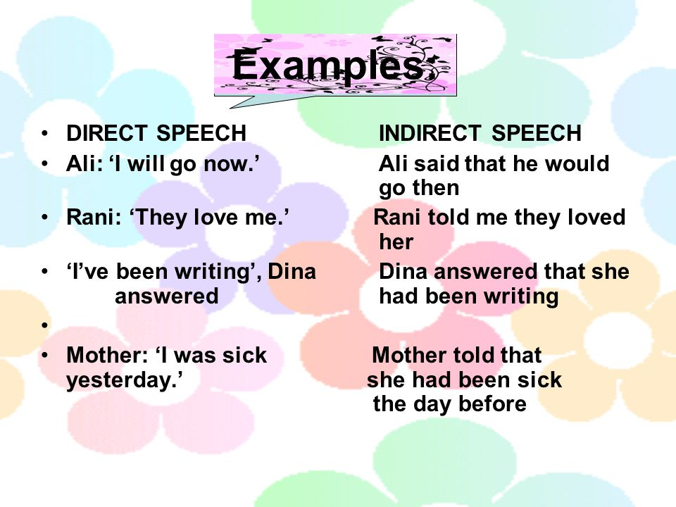 Examples: DIRECT SPEECHINDIRECT SPEECH Ali: 'I will go now.'Ali said that he would go then Rani: 'They love me.' Rani told me they loved her 'I've been writing', Dina Dina answered that she answered had been writing Mother: 'I was sick Mother told that yesterday.' she had been sick the day before