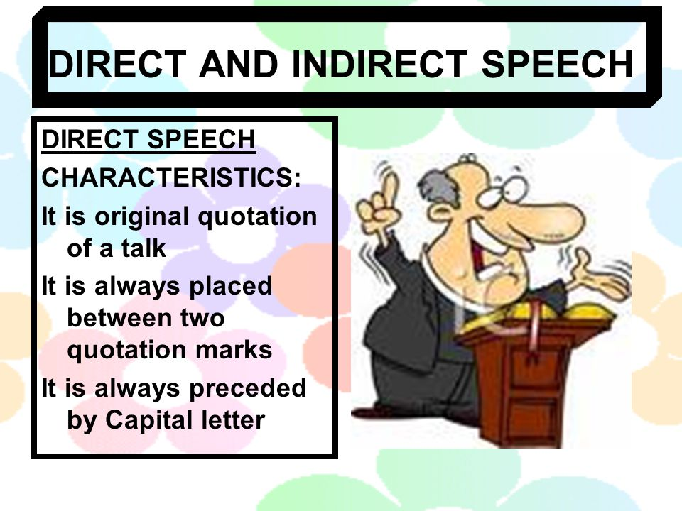 DIRECT AND INDIRECT SPEECH DIRECT SPEECH CHARACTERISTICS: It is original quotation of a talk It is always placed between two quotation marks It is always preceded by Capital letter