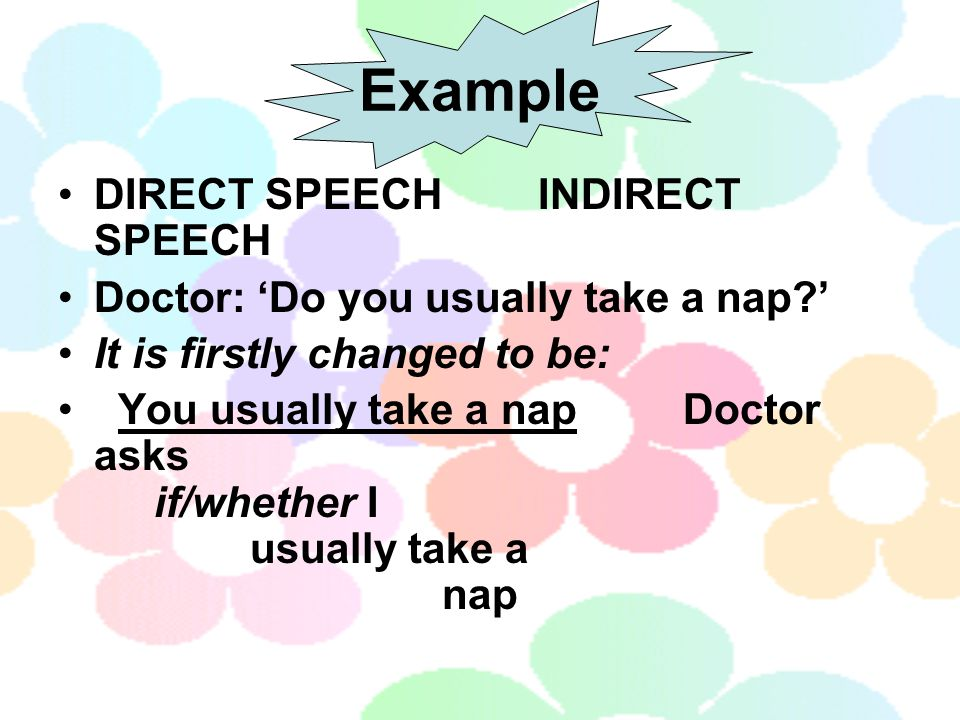 Example DIRECT SPEECHINDIRECT SPEECH Doctor: 'Do you usually take a nap?' It is firstly changed to be: You usually take a nap Doctor asks if/whether I usually take a nap