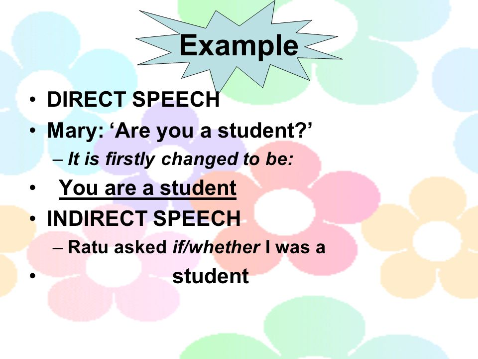 Example DIRECT SPEECH Mary: 'Are you a student?' –It is firstly changed to be: You are a student INDIRECT SPEECH –Ratu asked if/whether I was a student
