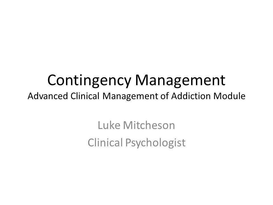 Contingency Management Advanced Clinical Management of Addiction Module Luke Mitcheson Clinical Psychologist