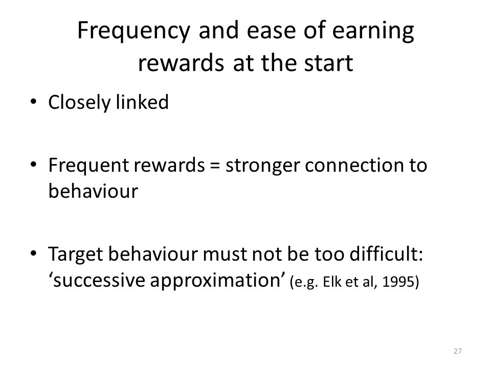 27 Frequency and ease of earning rewards at the start Closely linked Frequent rewards = stronger connection to behaviour Target behaviour must not be too difficult: 'successive approximation' (e.g.