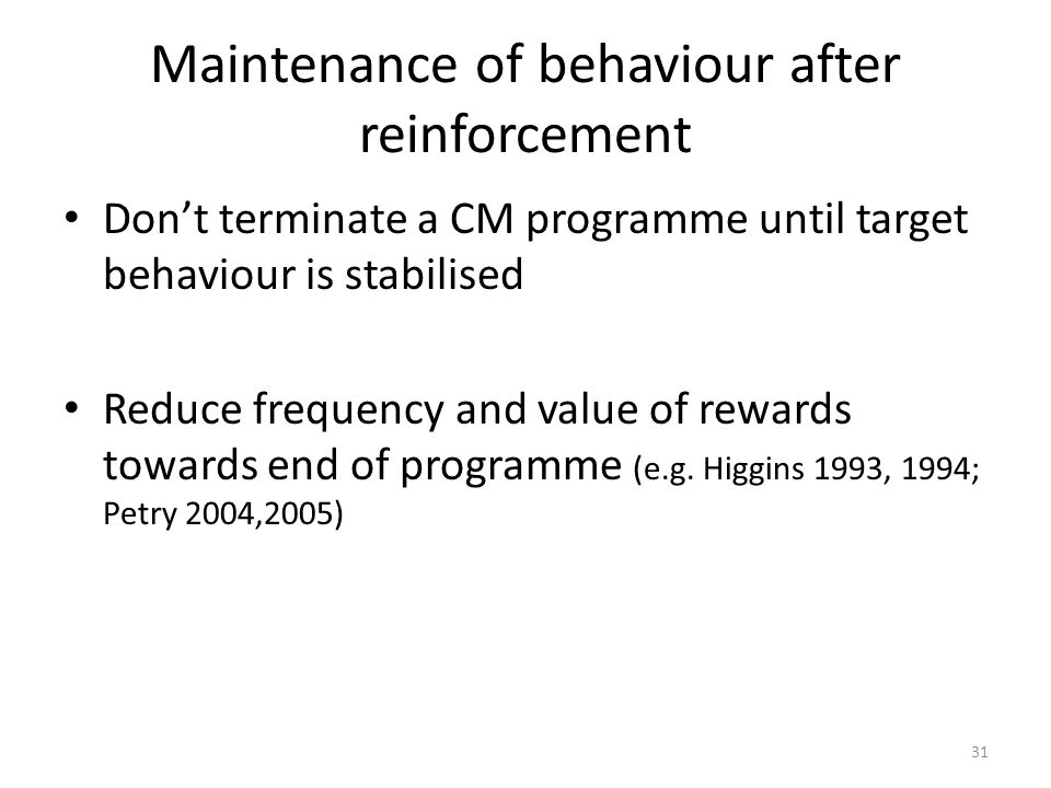 31 Maintenance of behaviour after reinforcement Don't terminate a CM programme until target behaviour is stabilised Reduce frequency and value of rewards towards end of programme (e.g.