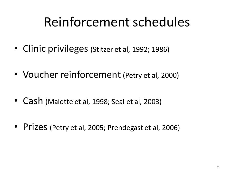 35 Reinforcement schedules Clinic privileges (Stitzer et al, 1992; 1986) Voucher reinforcement (Petry et al, 2000) Cash (Malotte et al, 1998; Seal et al, 2003) Prizes (Petry et al, 2005; Prendegast et al, 2006)