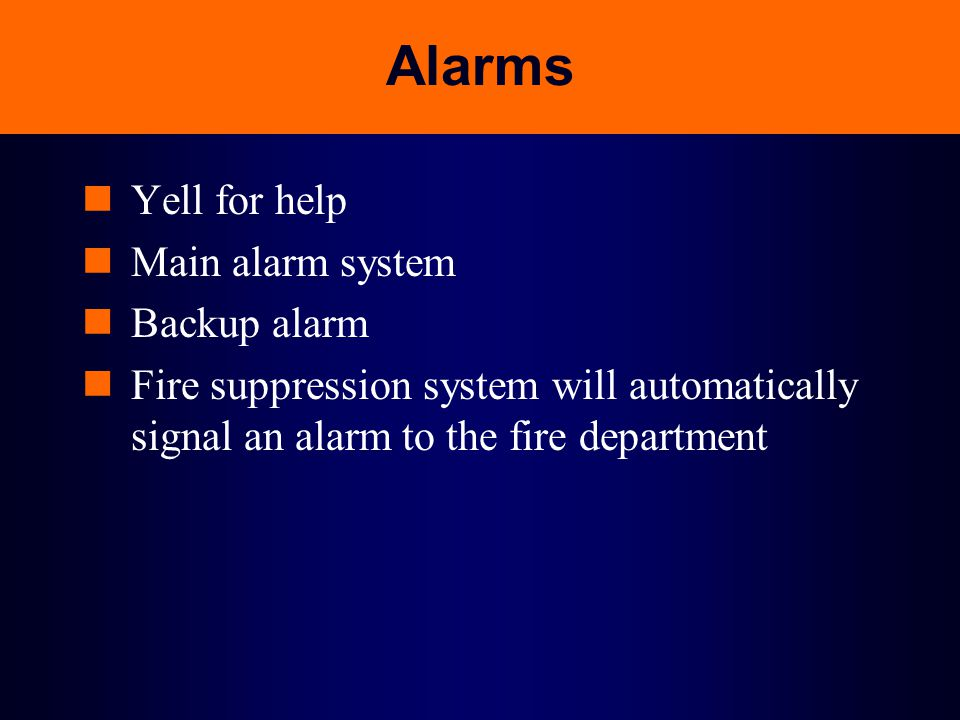Alarms Yell for help Main alarm system Backup alarm Fire suppression system will automatically signal an alarm to the fire department