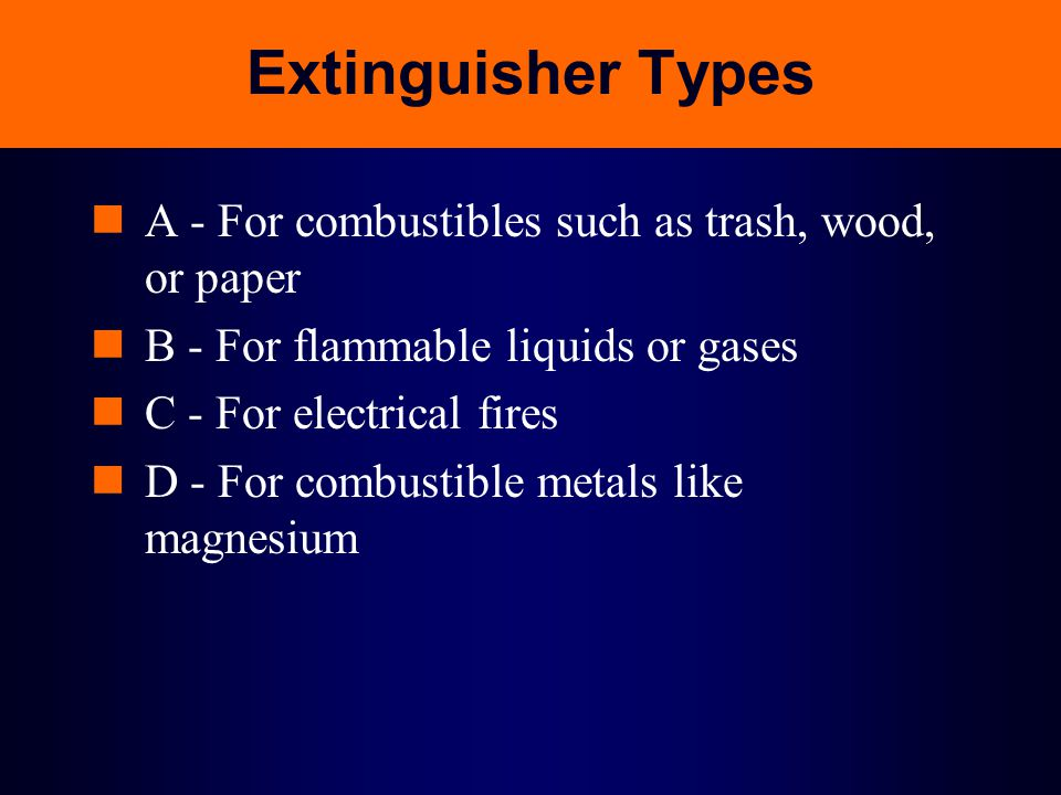 Extinguisher Types A - For combustibles such as trash, wood, or paper B - For flammable liquids or gases C - For electrical fires D - For combustible