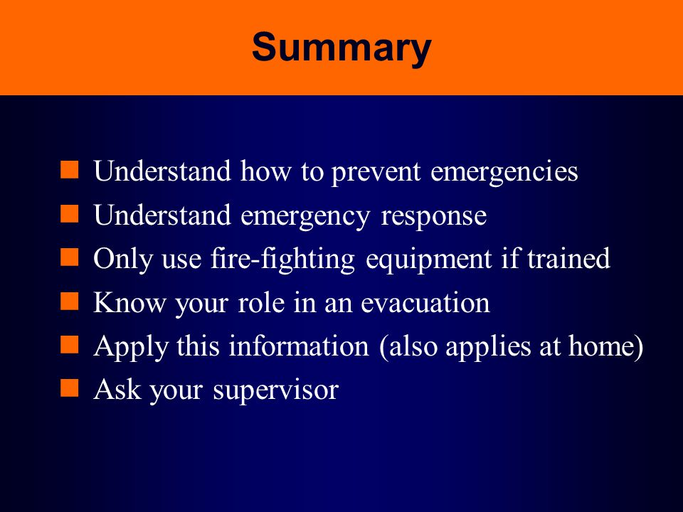Summary Understand how to prevent emergencies Understand emergency response Only use fire-fighting equipment if trained Know your role in an evacuatio