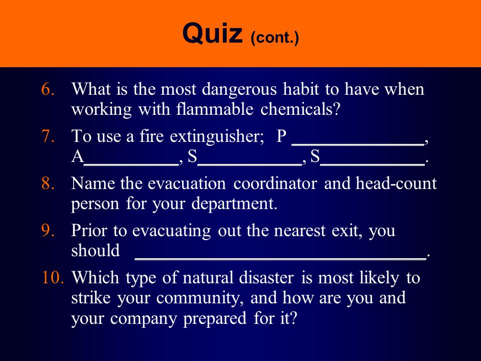 Quiz (cont.) 6.What is the most dangerous habit to have when working with flammable chemicals? 7.To use a fire extinguisher; P ______________, A______