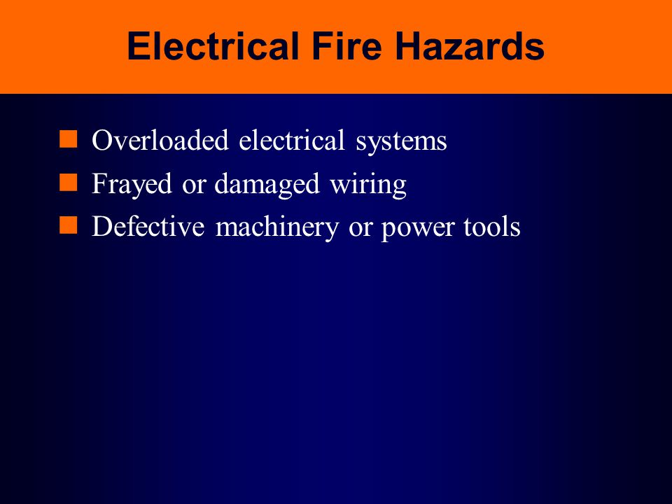 Electrical Fire Hazards Overloaded electrical systems Frayed or damaged wiring Defective machinery or power tools