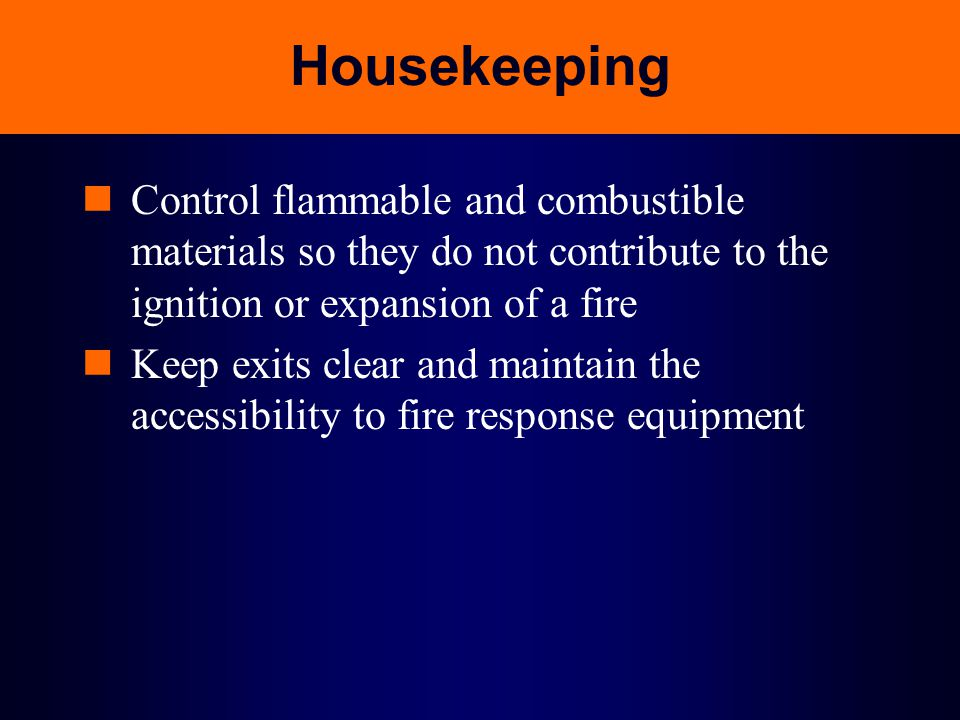 Housekeeping Control flammable and combustible materials so they do not contribute to the ignition or expansion of a fire Keep exits clear and maintai