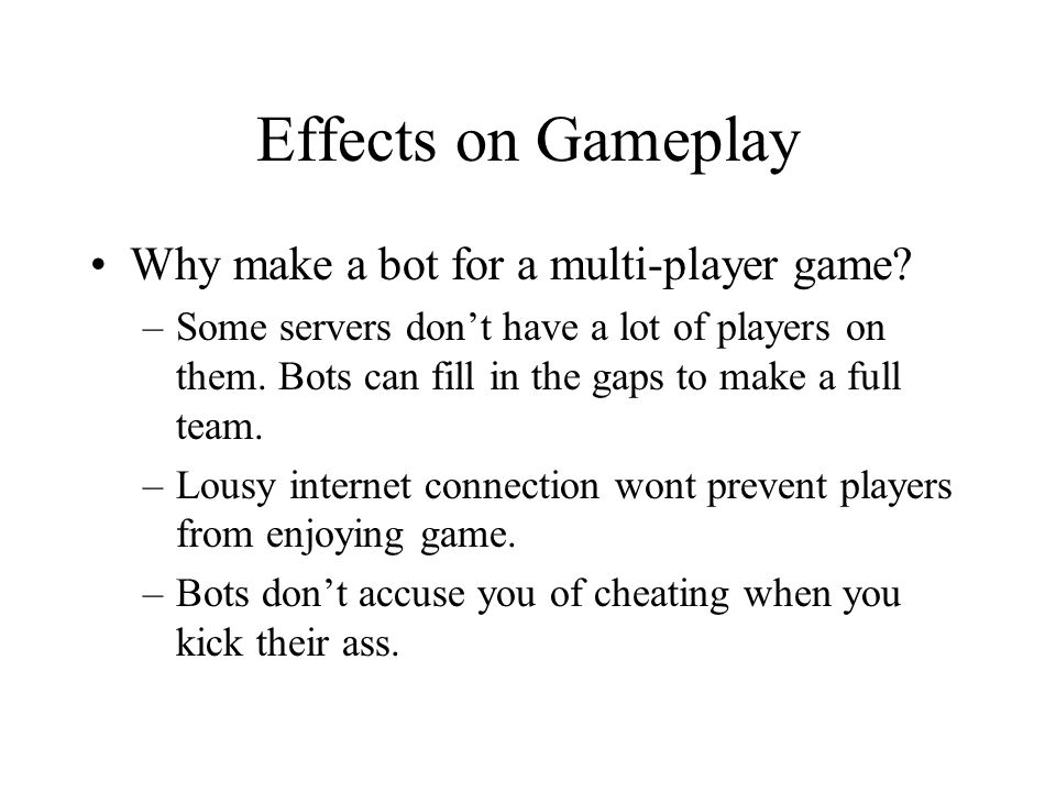 Effects on Gameplay Why make a bot for a multi-player game.