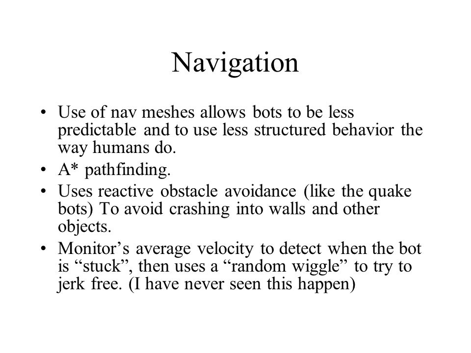 Navigation Use of nav meshes allows bots to be less predictable and to use less structured behavior the way humans do.