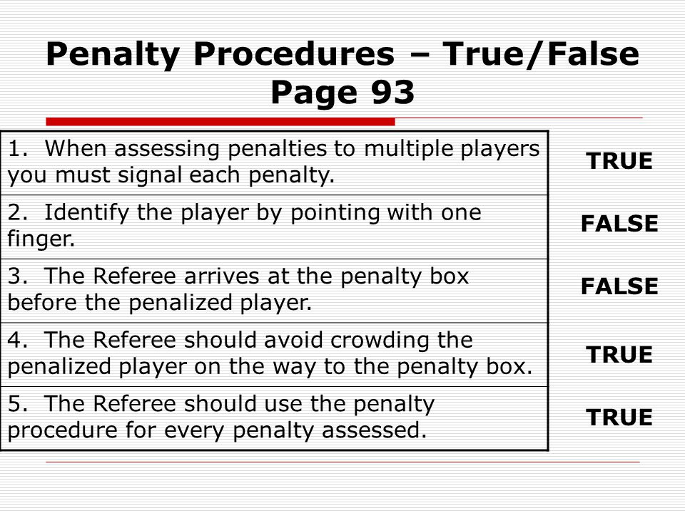Penalty Procedures – True/False Page 93 1. When assessing penalties to multiple players you must signal each penalty. 2. Identify the player by pointi