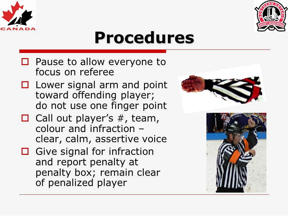 Procedures  Pause to allow everyone to focus on referee  Lower signal arm and point toward offending player; do not use one finger point  Call out
