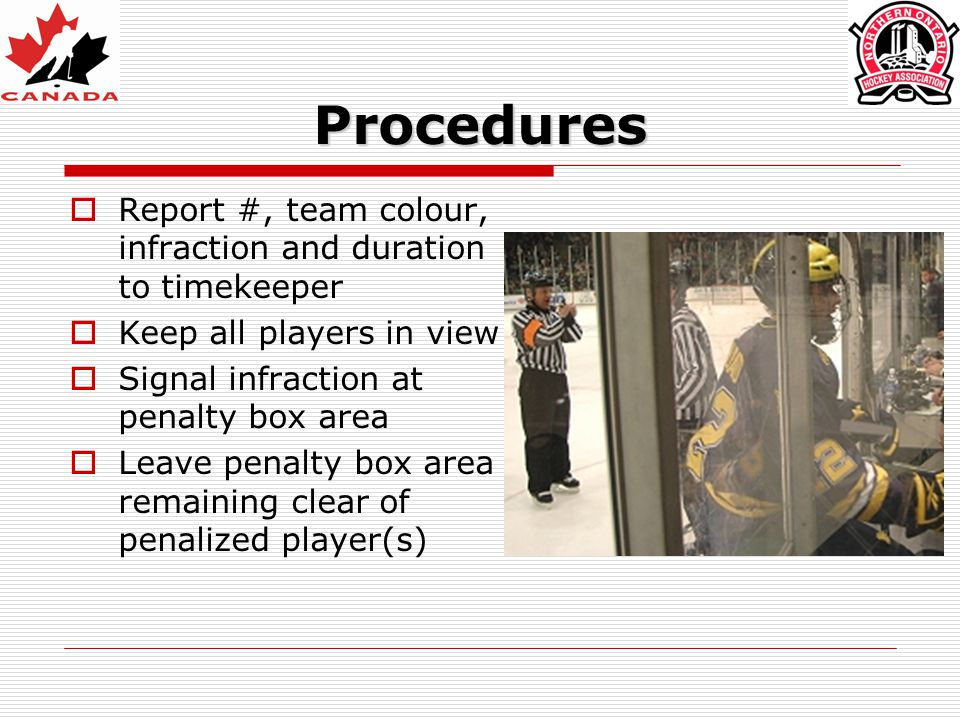 Procedures  Report #, team colour, infraction and duration to timekeeper  Keep all players in view  Signal infraction at penalty box area  Leave p