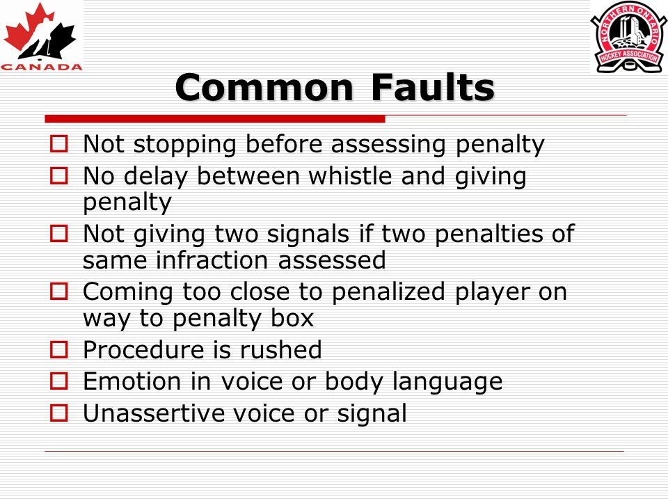 Common Faults  Not stopping before assessing penalty  No delay between whistle and giving penalty  Not giving two signals if two penalties of same infraction assessed  Coming too close to penalized player on way to penalty box  Procedure is rushed  Emotion in voice or body language  Unassertive voice or signal