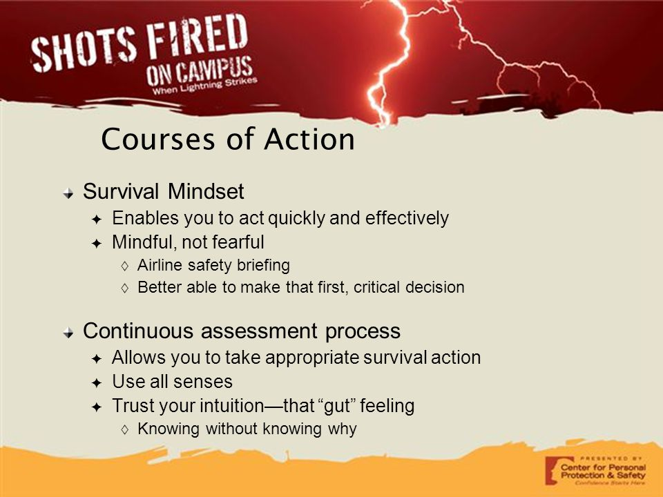 Courses of Action Survival Mindset ✦ Enables you to act quickly and effectively ✦ Mindful, not fearful  Airline safety briefing  Better able to make
