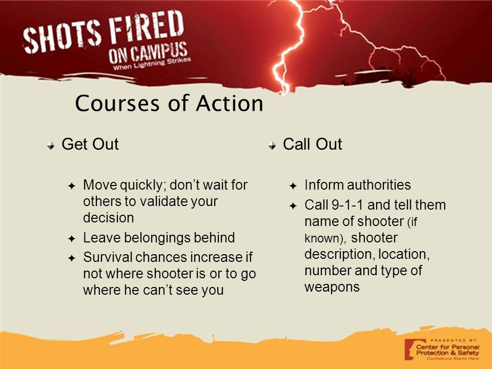 Courses of Action Get Out ✦ Move quickly; don't wait for others to validate your decision ✦ Leave belongings behind ✦ Survival chances increase if not
