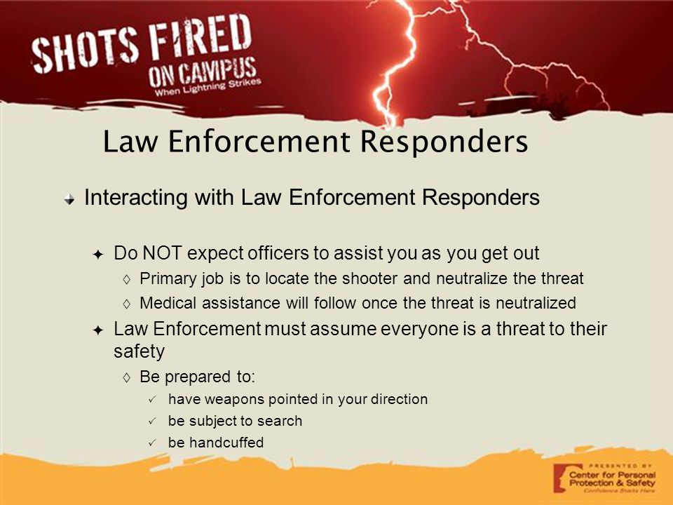 Interacting with Law Enforcement Responders ✦ Do NOT expect officers to assist you as you get out  Primary job is to locate the shooter and neutraliz