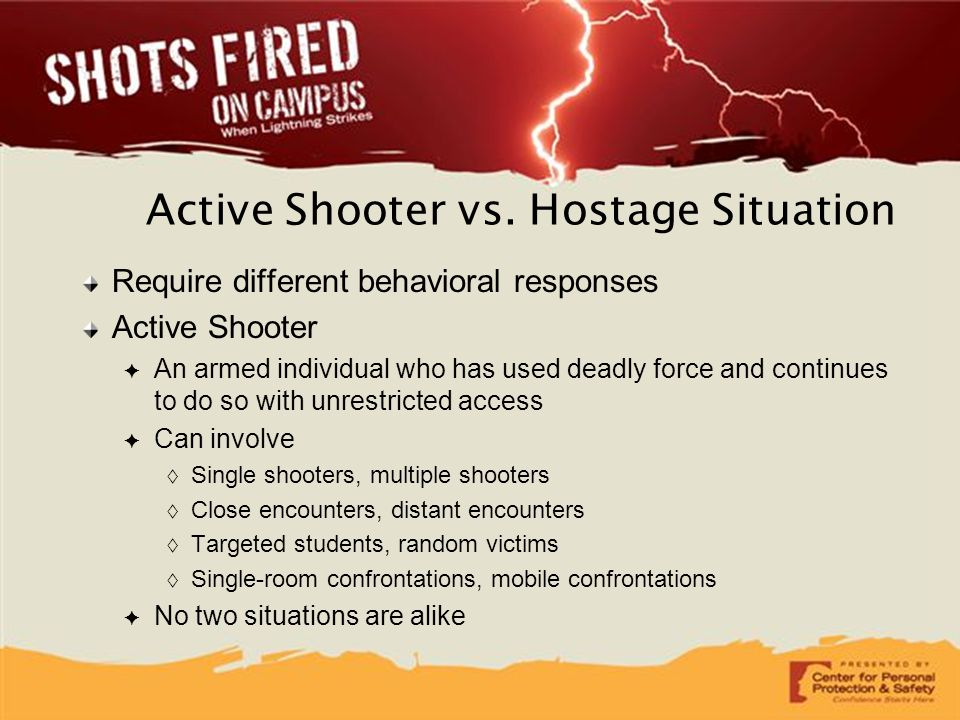 Active Shooter vs. Hostage Situation Require different behavioral responses Active Shooter ✦ An armed individual who has used deadly force and continu
