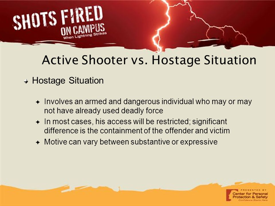 Active Shooter vs. Hostage Situation Hostage Situation ✦ Involves an armed and dangerous individual who may or may not have already used deadly force