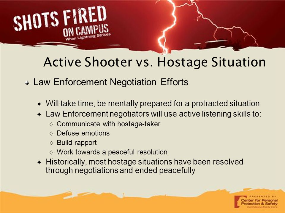 Active Shooter vs. Hostage Situation Law Enforcement Negotiation Efforts ✦ Will take time; be mentally prepared for a protracted situation ✦ Law Enfor