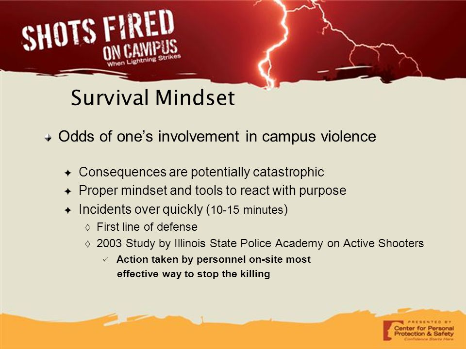 Survival Mindset Odds of one's involvement in campus violence ✦ Consequences are potentially catastrophic ✦ Proper mindset and tools to react with pur