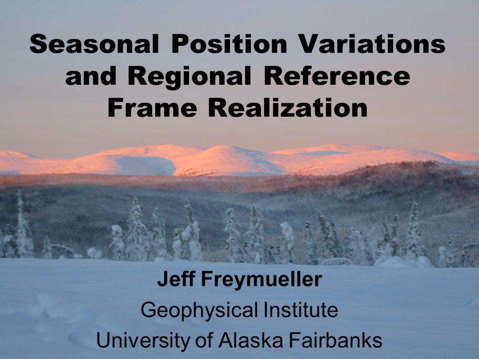 Seasonal Position Variations and Regional Reference Frame Realization Jeff Freymueller Geophysical Institute University of Alaska Fairbanks