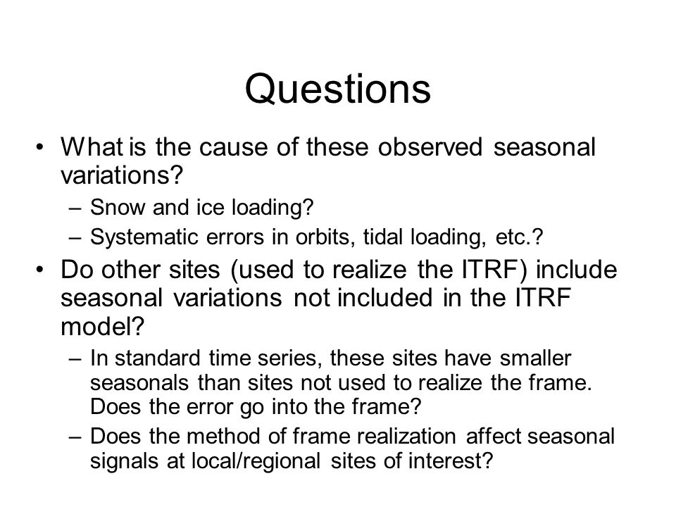 Questions What is the cause of these observed seasonal variations? –Snow and ice loading? –Systematic errors in orbits, tidal loading, etc.? Do other