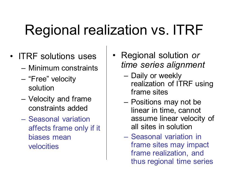 "Regional realization vs. ITRF ITRF solutions uses –Minimum constraints –""Free"" velocity solution –Velocity and frame constraints added –Seasonal varia"