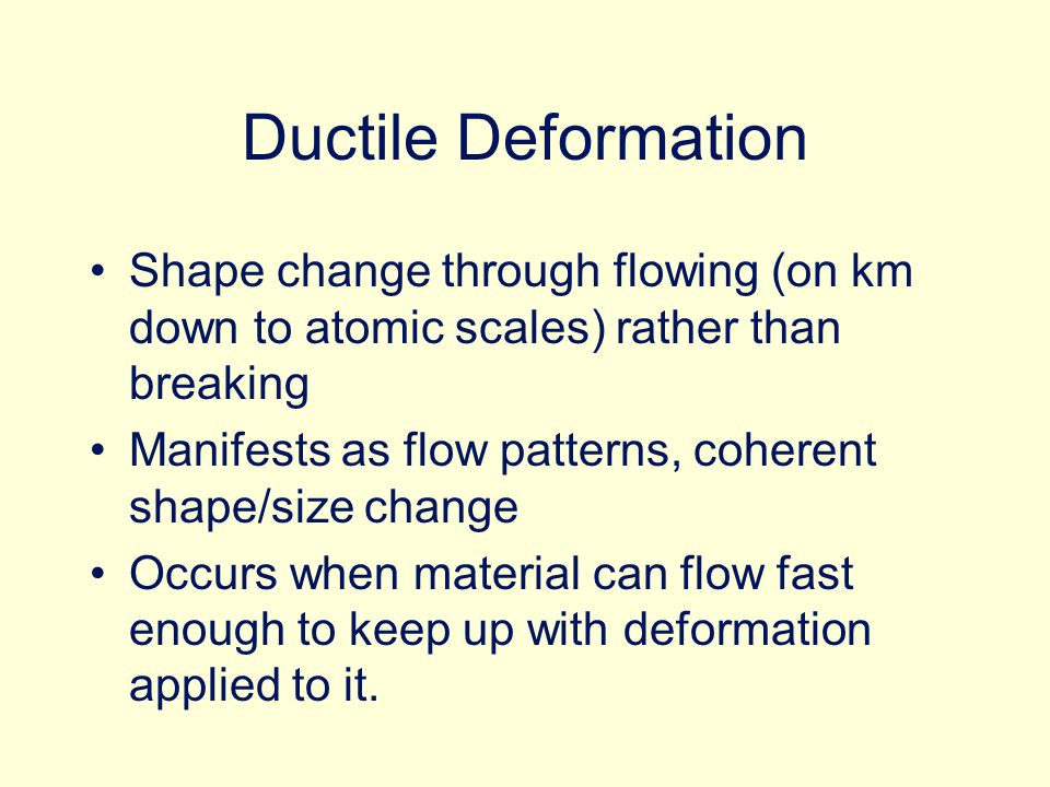 Ductile Deformation Shape change through flowing (on km down to atomic scales) rather than breaking Manifests as flow patterns, coherent shape/size change Occurs when material can flow fast enough to keep up with deformation applied to it.